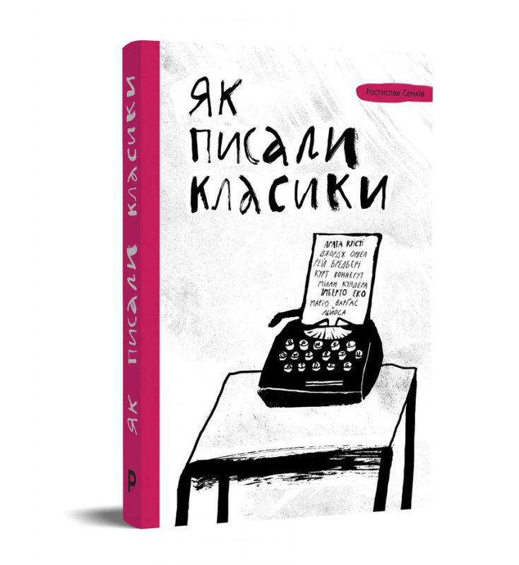 Книга Ростислава Семківа «Як писали класики», видавництво Pabulum, Київ